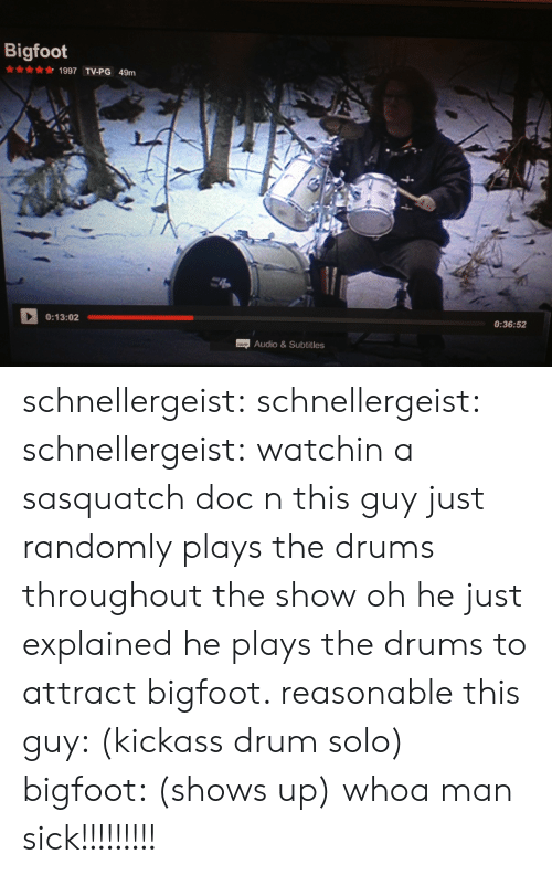 Bigfoot, Tumblr, and Blog: Bigfoot  1997 TV-PG 49m  0:13:02  0:36:52  Audio&Subtitles schnellergeist: schnellergeist:   schnellergeist:  watchin a sasquatch doc n this guy just randomly plays the drums throughout the show  oh he just explained he plays the drums to attract bigfoot. reasonable   this guy: (kickass drum solo) bigfoot: (shows up) whoa man sick!!!!!!!!!