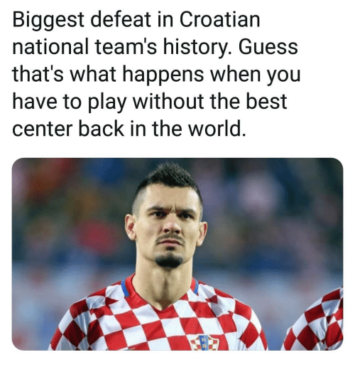 Memes, Best, and Guess: Biggest defeat in Croatian  national team's history. Guess  that's what happens when you  have to play without the best  center back in the world
