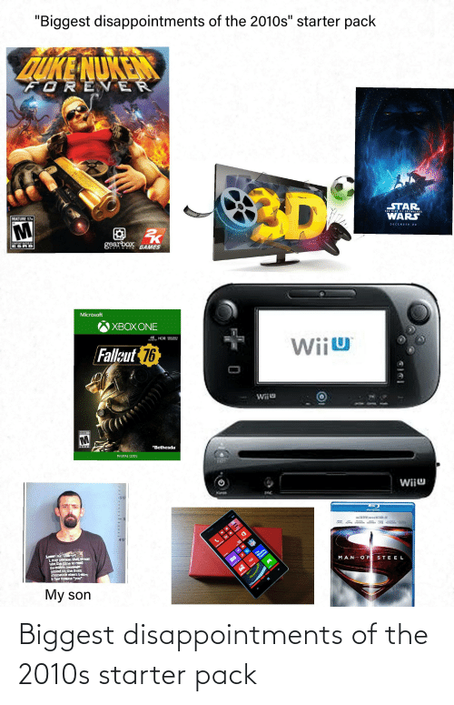 """wiiu: """"Biggest disappointments of the 2010s"""" starter pack  QUKE NUKEM  FOREVER  MATURE 17  STAR  WARS  THE RISE OF SKYWALKER  gearbox  DECEMDER  Microsoft  XBOX ONE  4K HDR ENHANCED  ULTRA HD  XBOX ONE X  Falleut 76  Wiiu  MATURE 17+  ESRB  """"Bethesda  DIGITAL CODE  -5'6  Wiju  4'6""""  FROM TACK SNDER, CRHATCHEN & 30  ENRY  CAVILL  ADAMS SHANNON COSTNER LANE FEHOURNE C  MICHARL  Loner ni  LAny person that would  take the timea to rond  the entire me68ugn  printed on the ftront  af someone else's t-ahtrt  2 This moans """"you  LAURENCE  10 om  The  Weather  Channel  Nokia Cam  MAN OF  My son  Games  STE E L  HERE Drve  1919 Biggest disappointments of the 2010s starter pack"""