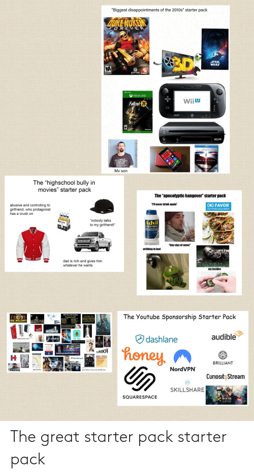"""wiiu: """"Biggest disappointments of the 2010s"""" starter pack  QUKE NUKEN  FOREV ER  3D  STAR  WARS  MATURE 1  gearbox GAMES  Microsoft  XBOX ONE  Wiiu  Fallsut 76  Wi  Wiju  MAN OF STEEL  My son  The """"highschool bully in  movies"""" starter pack  The """"apocolyptic hangover"""" starter pack  """"TIl never drink again""""  abusive and controlling to  girlfriend, who protagonist  has a crush on  GO FAVOR  ANYTHING DELIVERED  """"nobody talks  to my girlfriend!""""  oronita  Advil  LIQUI-GELS  """"tiny sips of water""""  writhing in bed  dad is rich and gives him  whatever he wants  my insides  The Youtube Sponsorship Starter Pack  Will There Be Another  STAR  WARS  Housing Crash?  ONE MILLION?  2012  IMAGEMOVERS  audible  O dashlane  X-nMEN  Yik Yak  Modular phones, wow!  Grorinc  HE PANAMA PAPERS  honey  REPORT  LAIKA  20  theranes  BRILLIANT  Un  NordVPN  BREXIT  High speed Rail  Krut Takrwer of Sears h Set; S aon Deul  CuriosityStream  SKILLSHARE  SQUARESPACE  DAIR  SHARE LESENns  (0 The great starter pack starter pack"""