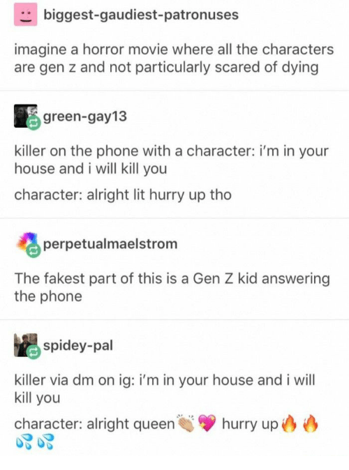 Lit, Phone, and Queen: biggest-gaudiest-patronuses  imagine a horror movie where all the characters  are gen z and not particularly scared of dying  green-gay13  killer on the phone with a character: i'm in your  house and i will kill you  character: alright lit hurry up tho  perpetualmaelstrom  The fakest part of this is a Gen Z kid answering  the phone  spidey-pal  killer via dm on ig: i'm in your house and i will  kill you  hurry up  character: alright queen