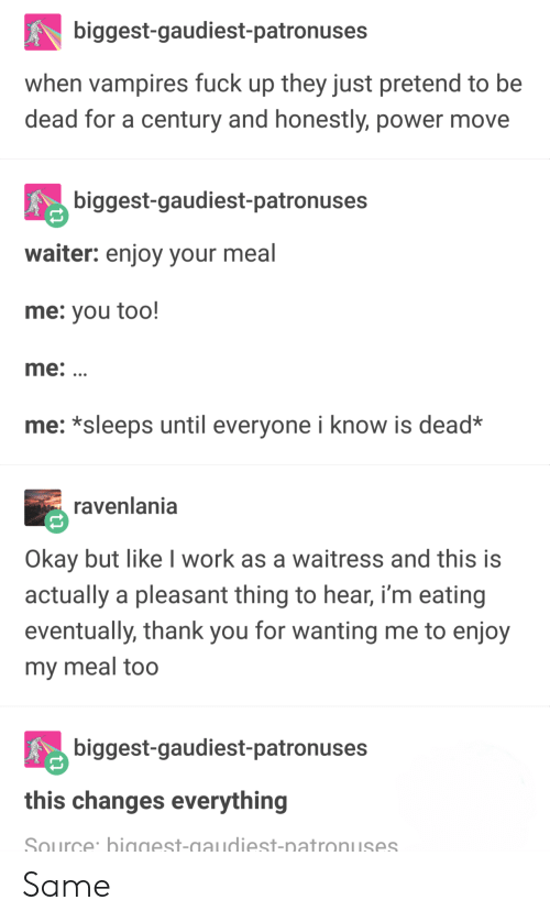 Changes Everything: biggest-gaudiest-patronuses  when vampires fuck up they just pretend to be  dead for a century and honestly, power move  biggest-gaudiest-patronuses  waiter: enjoy your meal  me: you too!  me:  me: *sleeps until everyone i know is dead*  ravenlania  Okay but like I work as a waitress and this is  actually a pleasant thing to hear, i'm eating  eventually, thank you for wanting me to enjoy  my meal too  biggest-gaudiest-patronuses  this changes everything  Source biggest-gaudiest-natronuses Same
