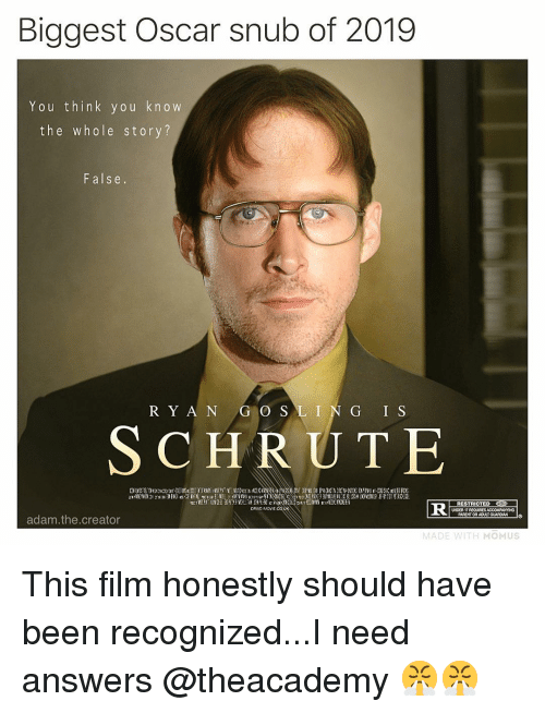 O S: Biggest Oscar snub of 2019  You think you kn o w  the whole story?  False.  R Y A N G O S LIN G I S  SCHRUTE  RESTRICTED  PARENT OR ADULT GUARDI  adam.the.creator  MOMUS This film honestly should have been recognized...I need answers @theacademy 😤😤