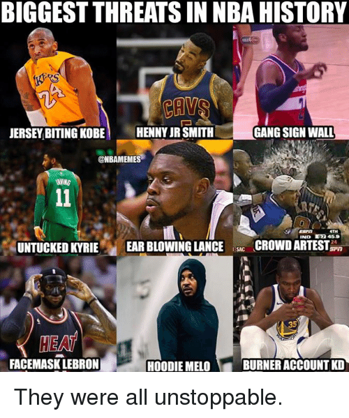 J.R. Smith, Nba, and Gang: BIGGEST THREATS IN NBA HISTORY  JERSEY BITING KOBE HENNY JR SMITH  GANG SIGN WALL  ONBAMEMES  TH  IND 97 459  UNTUCKED KYRIE EAR BLOWING LANCECROWD ARTEST  35  HEA  FACEMASK LEBRON  HOODIE MELO  BURNER ACCOUNT KD They were all unstoppable.