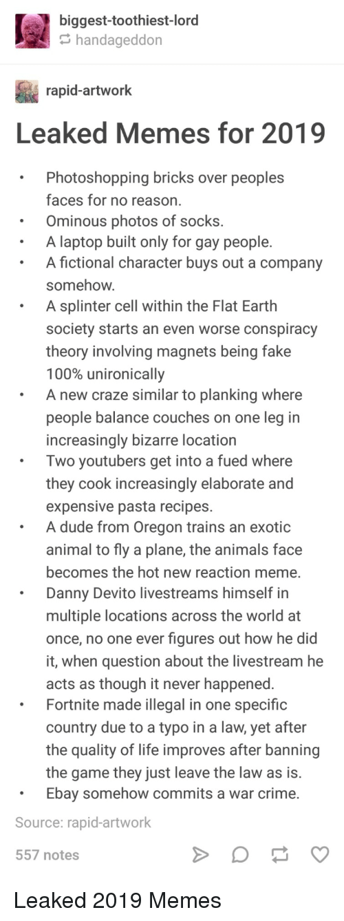 Increasingly: biggest-toothiest-lord  handageddon  rapid-artwork  Leaked Memes for 2019  .Photoshopping bricks over peoples  faces for no reason  Ominous photos of socks.  A laptop built only for gay people.  A fictional character buys out a company  somehow  A splinter cell within the Flat Earth  society starts an even worse conspiracy  theory involving magnets being fake  100% unironically  A new craze similar to planking where  people balance couches on one leg in  increasingly bizarre location  Two youtubers get into a fued where  they cook increasingly elaborate and  expensive pasta recipes.  A dude from Oregon trains an exotic  animal to fly a plane, the animals face  becomes the hot new reaction meme.  Danny Devito livestreams himself in  multiple locations across the world at  once, no one ever figures out how he did  it, when question about the livestream he  acts as though it never happened  Fortnite made illegal in one specific  country due to a typo in a law, yet after  the quality of life improves after banning  the game they just leave the law as is.  Ebay somehow commits a war crime.  Source: rapid-artwork  557 notes Leaked 2019 Memes