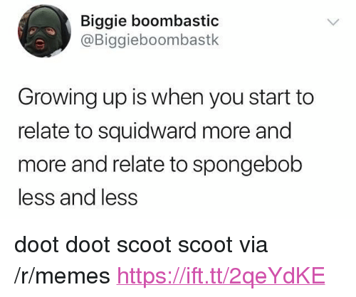"""Growing Up, Memes, and SpongeBob: Biggie boombastic  @Biggieboombastk  Growing up is when you start to  relate to squidward more and  more and relate to spongebob  less and less <p>doot doot scoot scoot via /r/memes <a href=""""https://ift.tt/2qeYdKE"""">https://ift.tt/2qeYdKE</a></p>"""