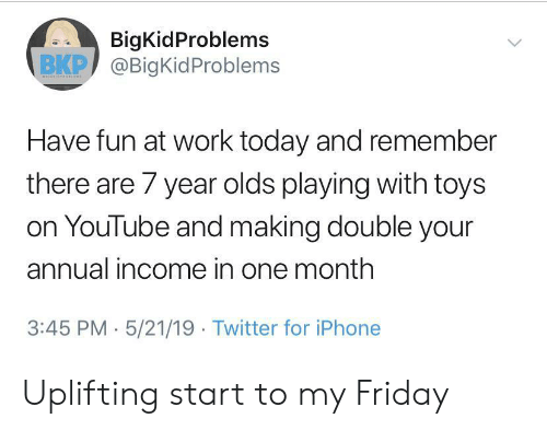 uplifting: BigKidProblems  ВКР) @BigKidProblems  Have fun at work today and remember  there are 7 year olds playing with toys  on YouTube and making double your  annual income in one month  3:45 PM 5/21/19 Twitter for iPhone Uplifting start to my Friday