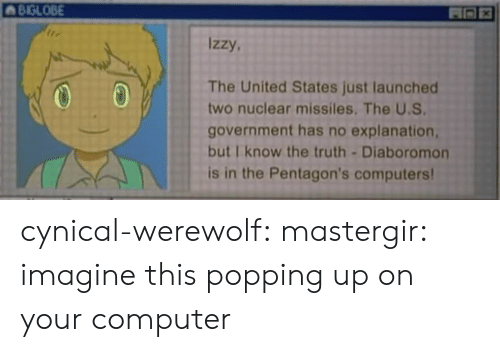 Computers, Tumblr, and Blog: BIGLOB  BIGLOBE  izzy.  The United States just launched  two nuclear missiles. The U.S  government has no explanation,  but I know the truth-Diaboromon  is in the Pentagon's computers cynical-werewolf: mastergir: imagine this popping up on your computer