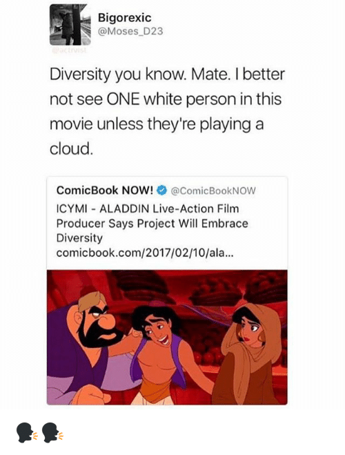 embracer: Bigorexic  oses D23  Diversity you know. Mate. I better  not see ONE white person in this  movie unless they're playing a  cloud.  ComicBook NOW!  acomicBookNow  ICYMI ALADDIN Live-Action Film  Producer Says Project Will Embrace  Diversity  comic book.com/2017/02/10/ala... 🗣🗣