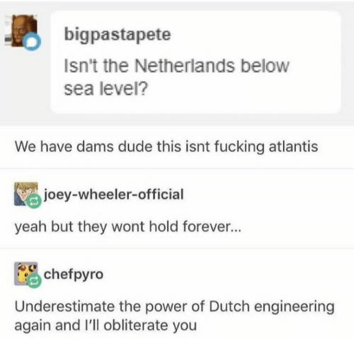 Yeah But: bigpastapete  Isn't the Netherlands below  sea level?  We have dams dude this isnt fucking atlantis  joey-wheeler-official  yeah but they wont hold forever...  chefpyro  Underestimate the power of Dutch engineering  again and I'll obliterate you