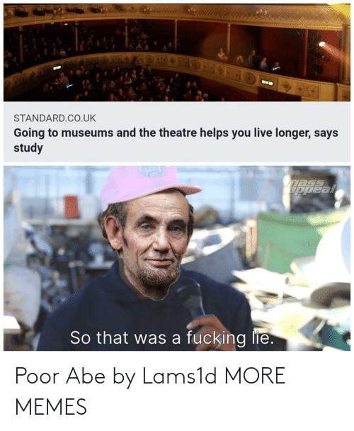 Longer: BIK  STANDARD.CO.UK  Going to museums and the theatre helps you live longer, says  study  nass  ppeal  So that was a fucking lie. Poor Abe by Lams1d MORE MEMES
