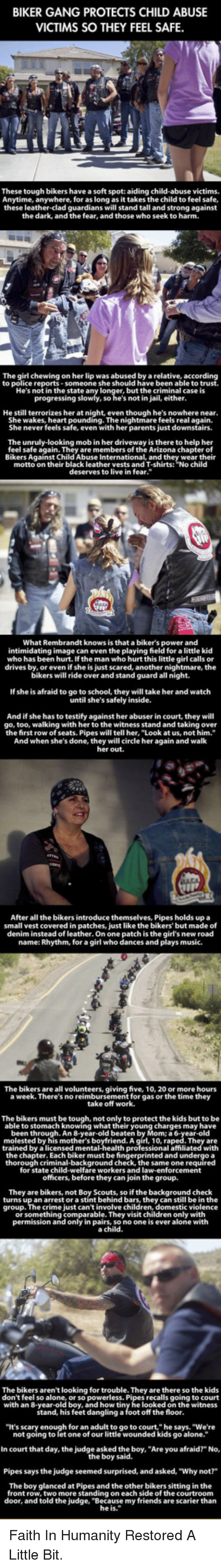"""Anytime Anywhere: BIKER GANG PROTECTS CHILD ABUSE  VICTIMS SO THEY FEEL SAFE.  These tough bikers hae a soft spot: aiding child-abuse victims.  Anytime, anywhere, for as long as it takes the child to feel safe,  these leather-clad guardians will stand tall and strong against  the dark, and the fear, and those who seek to harm.  The girl chewing on her lip was abused by a relative, according  to police reports-someone she should have been able to trust  He's not in the state  but the criminal case is  so he's not in jail, either  He still terrorizes her at night, even though he's nowhere near  She wakes, heart pounding. The nightmare feels real again.  She never feels safe, even with her parents just downstairs.  The unruly-looking mob in her driveway is there to help her  feel safe again. They are members of the Arizona chapter of  Bikers Against Child Abuse International, and they wear their  motto on their black leather vests and T-shirts: """"No child  deserves to live in fear.""""  What Rembrandt knows is that a biker's power and  intimidating image can even the playing field for a little kid  who has been hurt. If the man who hurt this little girl calls or  drives by, or even if she is just scared, another nightmare, the  bikers will ride over and stand guard all night.  If she is afraid to go to school, they will take her and watch  until she's safely inside.  And if she has to testify against her abuser in court, they wil  go, too, walking with her to the witness stand and taking over  the first row of seats. Pipes will tell her, """"Look at us, not him.""""  And when she's done, they will circle her again and walk  her out.  After all the bikers introduce themselves, Pipes holds upa  small vest covered in patches, just like the bikers' but made of  denim instead of leather. On one patch is the girl's new road  name: Rhythm, for a girl who dances and plays music.  The bikers are all volunteers, giving five, 10, 20 or more hours  a week. There's no reimbursement for gas o"""