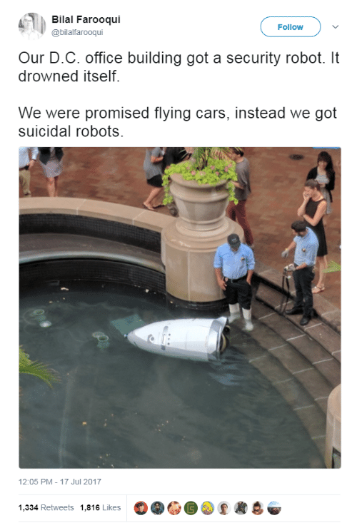 bilal: Bilal Farooqui  @bilalfarooqui  Follow  Our D.C. office building got a security robot. It  drowned itself.  We were promised flying cars, instead we got  suicidal robots.  12:05 PM-17 Jul 2017  1,334 Retweets 1,816 Likes O.GO②黒8후