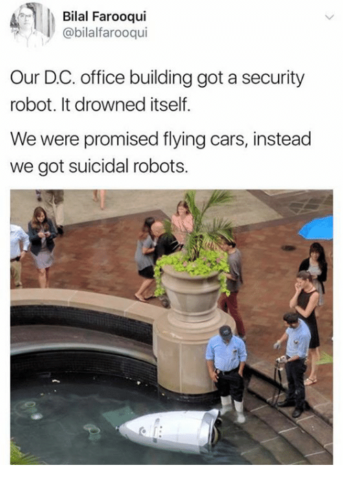 bilal: Bilal Farooqui  @bilalfarooqui  Our D.C. office building got a security  robot. It drowned itself.  We were promised flying cars, instead  we got suicidal robots.