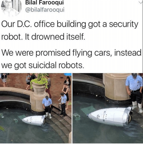 bilal: Bilal  Farooqui  @bilalfarooqui  Our D.C. office building got a security  robot. It drowned itself  We were promised flying cars, instead  we got suicidal robots.