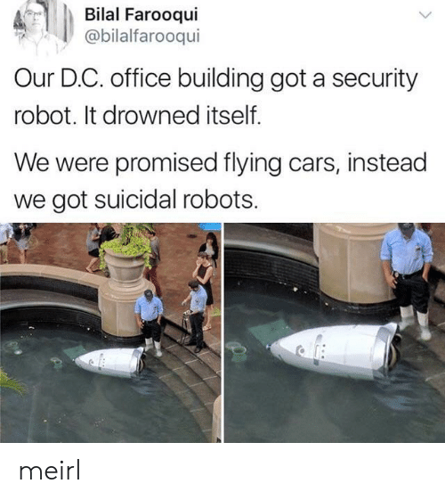 bilal: Bilal Farooqui  @bilalfarooqui  Our D.C. office building got a security  robot. It drowned itself.  We were promised flying cars, instead  we got suicidal robots. meirl