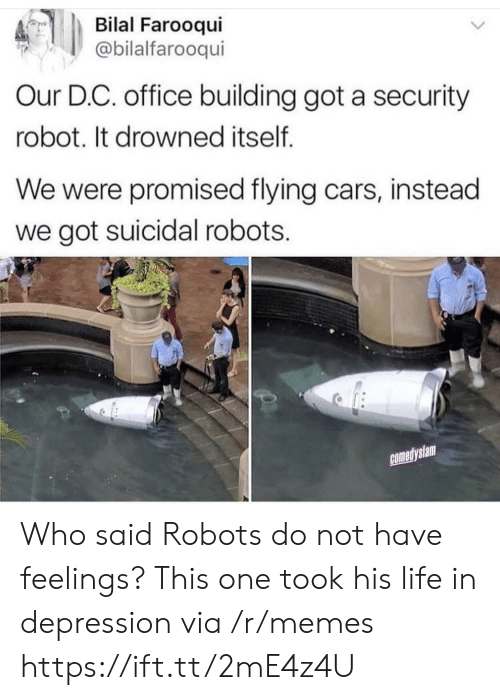 bilal: Bilal Farooqui  @bilalfarooqui  Our D.C. office building got a security  robot. It drowned itself  We were promised flying cars, instead  we got suicidal robots.  comedyslam Who said Robots do not have feelings? This one took his life in depression via /r/memes https://ift.tt/2mE4z4U