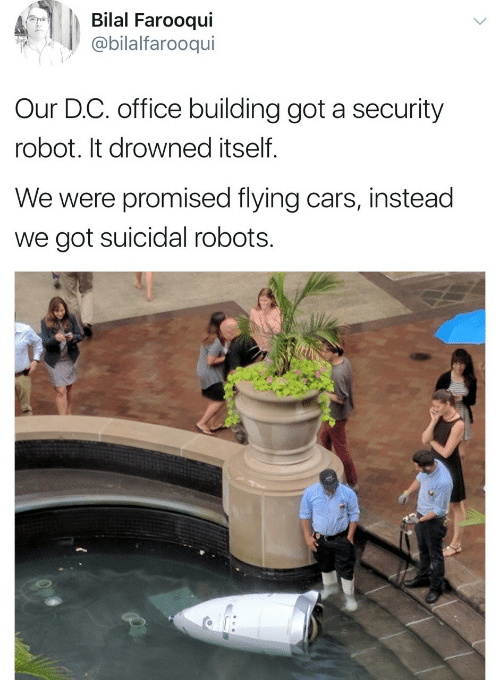 bilal: Bilal Farooqui  bilalfarooqui  Our D.C. office building got a security  robot. It drowned itself.  We were promised flying cars, instead  we got suicidal robots.