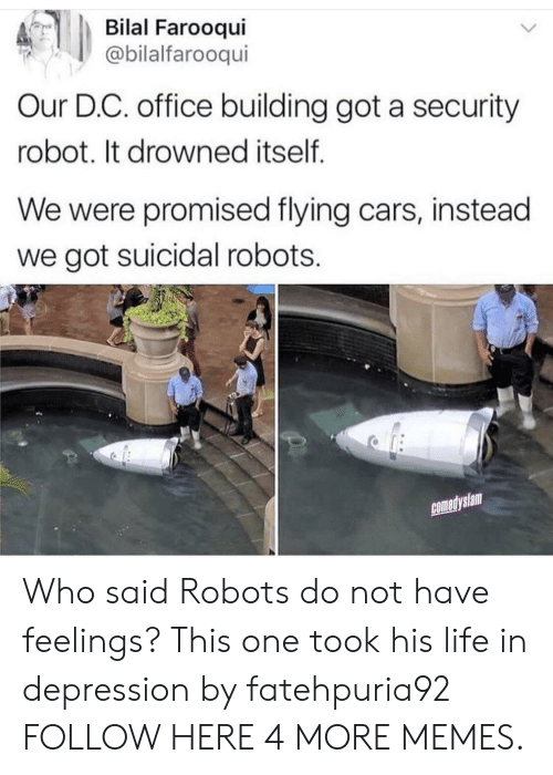 bilal: Bilal Farooqui  @bilalfarooqui  Our D.C. office building got a security  robot. It drowned itself  We were promised flying cars, instead  we got suicidal robots.  comedyslam Who said Robots do not have feelings? This one took his life in depression by fatehpuria92 FOLLOW HERE 4 MORE MEMES.