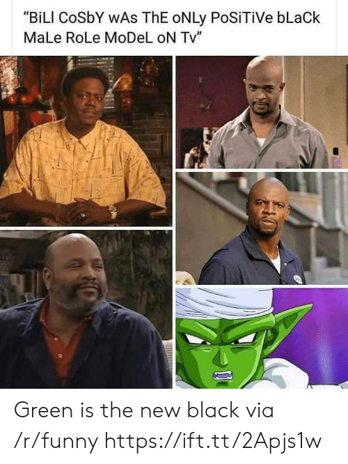 """Black Male: """"BiLI CoSbY WAs ThE oNLy PoSiTiVe bLaCk  MaLe RoLe MoDeL oN Tv"""" Green is the new black via /r/funny https://ift.tt/2Apjs1w"""