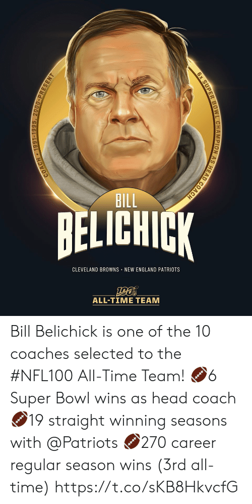 coach: BILL  BELICHICK  CLEVELAND BROWNS NEW ENGLAND PATRIOTS  ALL-TIΜΕ ΤEAΜ  COACH 1991-1995, 2000-PRESENT  6x SUPER BOWL CHAMPION AS HEAD COACH Bill Belichick is one of the 10 coaches selected to the #NFL100 All-Time Team!  🏈6 Super Bowl wins as head coach 🏈19 straight winning seasons with @Patriots 🏈270 career regular season wins (3rd all-time) https://t.co/sKB8HkvcfG