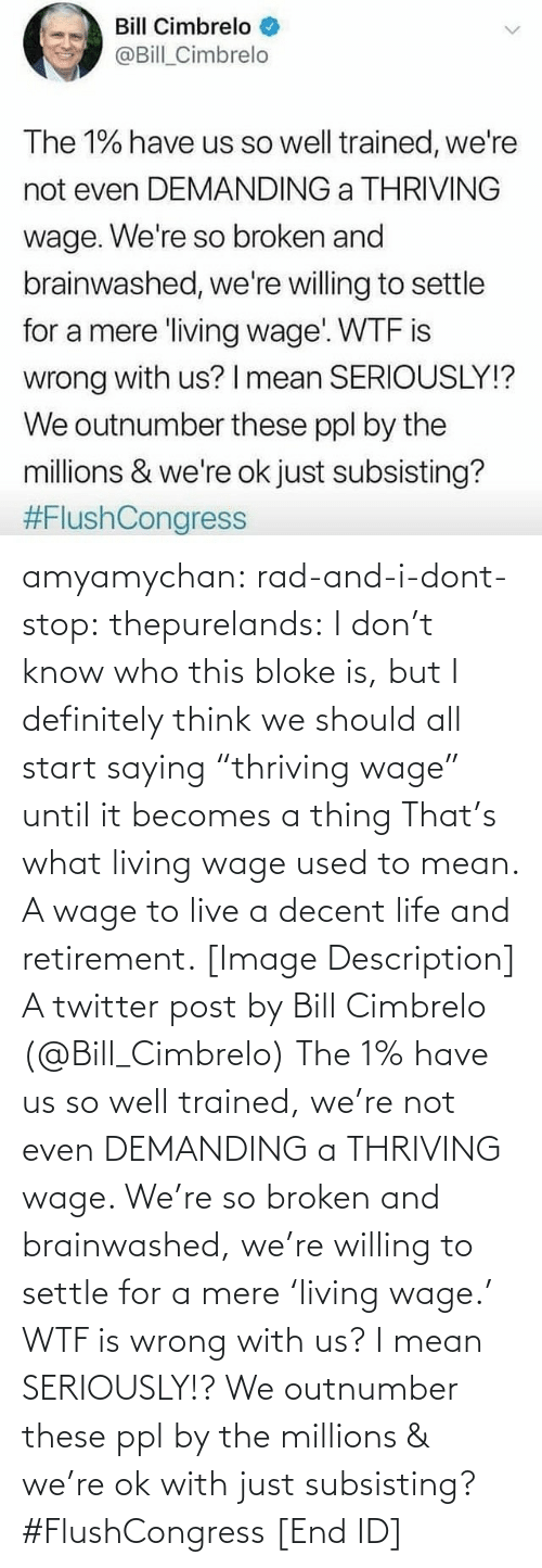 "The 1: Bill Cimbrelo  @Bill_Cimbrelo  The 1% have us so well trained, we're  not even DEMANDING a THRIVING  wage. We're so broken and  brainwashed, we're willing to settle  for a mere living wage WTF is  wrong with us? I mean SERIOUSLY!?  We outnumber these ppl by the  millions & we're ok just subsisting?  amyamychan:  rad-and-i-dont-stop:  thepurelands: I don't know who this bloke is, but I definitely think we should all start saying ""thriving wage"" until it becomes a thing   That's what living wage used to mean. A wage to live a decent life and retirement.   [Image Description] A twitter post by Bill Cimbrelo (@Bill_Cimbrelo) The 1% have us so well trained, we're not even DEMANDING a THRIVING wage. We're so broken and brainwashed, we're willing to settle for a mere 'living wage.' WTF is wrong with us? I mean SERIOUSLY!? We outnumber these ppl by the millions & we're ok with just subsisting? #FlushCongress [End ID]"