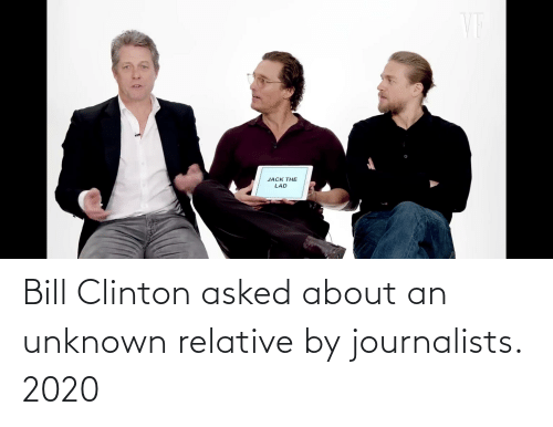 clinton: Bill Clinton asked about an unknown relative by journalists. 2020