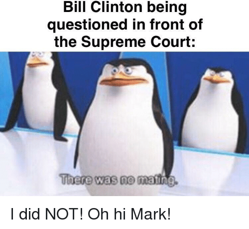 Bill Clinton: Bill Clinton being  questioned in front of  the Supreme Court:  There was no  matin I did NOT! Oh hi Mark!