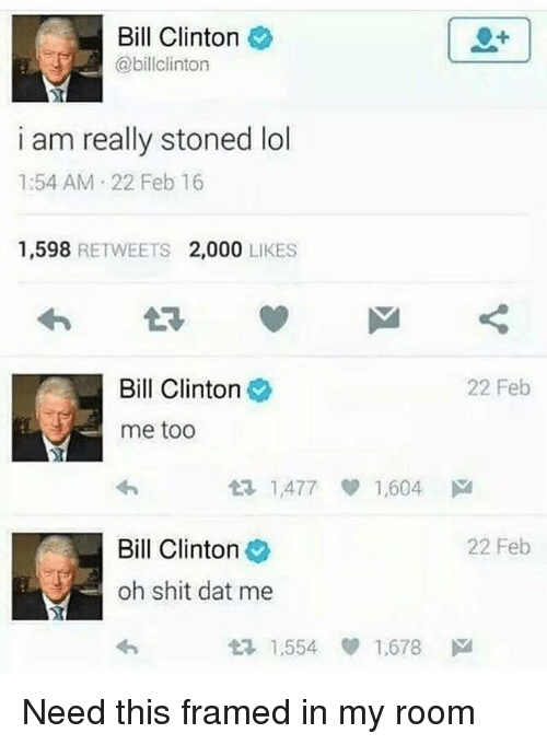 eps: Bill Clinton  @billclinton  i am really stoned lol  1:54 AM 22 Feb 16  1,598 RETWEETS 2,000 LIKES  Bill Clinton  22 Feb  me too  t? 1,477 1,604 ド  Bill Clinton  22 Feb  oh shit dat me  1,554 ep 1.678 Need this framed in my room