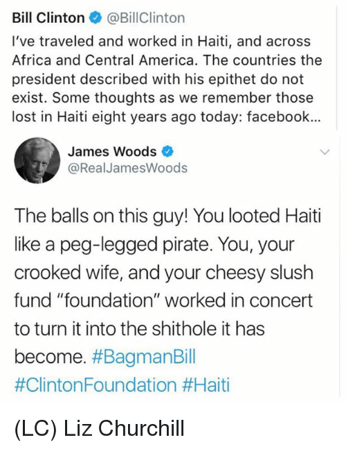 """Africa, America, and Bill Clinton: Bill Clinton@BillClinton  I've traveled and worked in Haiti, and across  Africa and Central America. The countries the  president described with his epithet do not  exist. Some thoughts as we remember those  lost in Haiti eight years ago today: facebook...  James Woods  @RealJamesWoods  The balls on this guy! You looted Haiti  like a peg-legged pirate. You, your  crooked wife, and your cheesy slush  fund """"foundation"""" worked in concert  to turn it into the shithole it has  become. (LC) Liz Churchill"""
