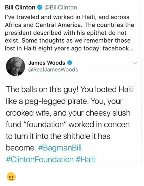 """Africa, America, and Bill Clinton: Bill Clinton@BillClinton  I've traveled and worked in Haiti, and across  Africa and Central America. The countries the  president described with his epithet do not  exist. Some thoughts as we remember those  lost in Haiti eight years ago today: facebook..  James Woods  @RealJamesWoods  The balls on this guy! You looted Haiti  like a peg-legged pirate. You, your  crooked wife, and your cheesy slush  fund """"foundation"""" worked in concert  to turn it into the shithole it has  become. 😠"""