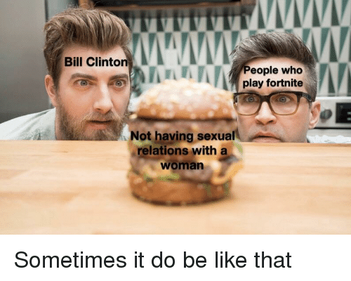 Bill Clinton: Bill Clinton  eople who  play fortnite  Not having sexual  relations with a  woman Sometimes it do be like that