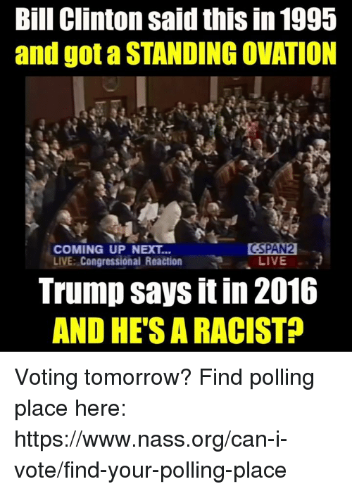 Bill Clinton, Memes, and Live: Bill Clinton said this in 1995  and got a STANDING OVATION  COMING UP NEXT...  LIVE: Congressional Reaction  GSPAN  LIVE  Trump says it in 2016  AND HE'S A RACIST? Voting tomorrow?  Find polling place here: https://www.nass.org/can-i-vote/find-your-polling-place