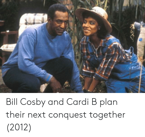 conquest: Bill Cosby and Cardi B plan their next conquest together (2012)
