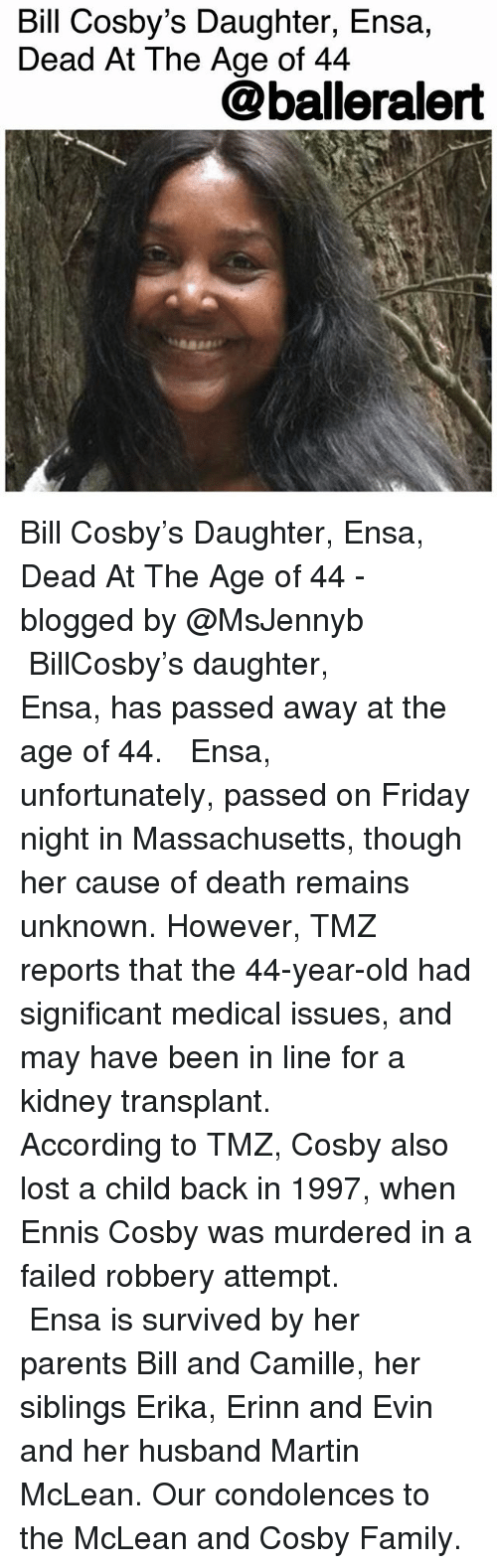 mclean: Bill Cosby's Daughter, Ensa,  Dead At The Age of 44  @balleralert Bill Cosby's Daughter, Ensa, Dead At The Age of 44 - blogged by @MsJennyb ⠀⠀⠀⠀⠀⠀⠀ ⠀⠀⠀⠀⠀⠀⠀ BillCosby's daughter, Ensa, has passed away at the age of 44. ⠀⠀⠀⠀⠀⠀⠀ ⠀⠀⠀⠀⠀⠀⠀ Ensa, unfortunately, passed on Friday night in Massachusetts, though her cause of death remains unknown. However, TMZ reports that the 44-year-old had significant medical issues, and may have been in line for a kidney transplant. ⠀⠀⠀⠀⠀⠀⠀ ⠀⠀⠀⠀⠀⠀⠀ According to TMZ, Cosby also lost a child back in 1997, when Ennis Cosby was murdered in a failed robbery attempt. ⠀⠀⠀⠀⠀⠀⠀ ⠀⠀⠀⠀⠀⠀⠀ Ensa is survived by her parents Bill and Camille, her siblings Erika, Erinn and Evin and her husband Martin McLean. Our condolences to the McLean and Cosby Family.