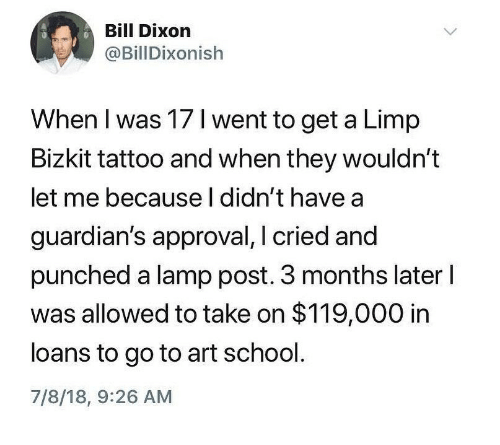 Ironic, School, and Loans: Bill Dixon  @BillDixonish  When I was 17 I went to get a Limp  Bizkit tattoo and when they wouldn't  let me because l didn't have a  guardian's approval, I cried and  punched a lamp post. 3 months later l  was allowed to take on $119,000 in  loans to go to art school.  7/8/18, 9:26 AM