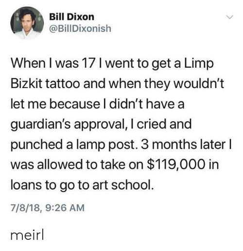 School, Loans, and Tattoo: Bill Dixon  @BillDixonish  When I was 17 I went to get a Limp  Bizkit tattoo and when they wouldn't  let me becauseI didn't have a  guardian's approval, I cried and  punched a lamp post. 3 months later I  was allowed to take on $119,000 in  loans to go to art school.  7/8/18, 9:26 AM meirl