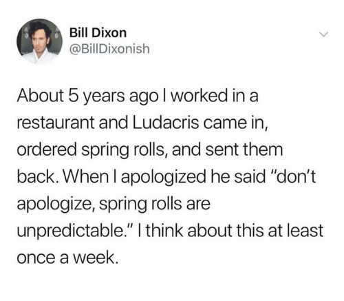 "unpredictable: Bill Dixorn  @BillDixonish  About 5 years agol worked in a  restaurant and Ludacris came in,  ordered spring rolls, and sent them  back. When l apologized he said ""don't  apologize, spring rolls are  unpredictable."" I think about this at least  once a week."