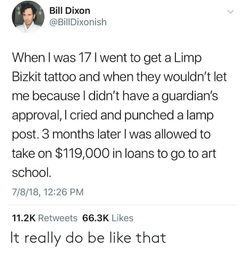 Guardians: Bill Dixorn  @BillDixonish  When I was 17 l went to get a Limp  Bizkit tattoo and when they wouldn't let  me because l didn't have a guardian's  approval, I cried and punched a lamp  post. 3 months later l was allowed to  take on $119,000 in loans to go to art  school  7/8/18, 12:26 PM  11.2K Retweets 66.3K Likes It really do be like that