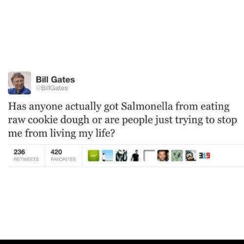 Has Anyone: Bill Gates  @BillGates  Has anyone actually got Salmonella from eating  raw cookie dough or are people just trying to stop  me from living my life?  236  420  FAVORITES  RETWEETS