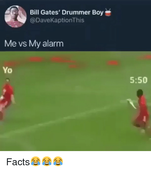drummer: Bill Gates' Drummer Boy  @DaveKaptionThis  Me vs My alarm  Yo  5:50 Facts😂😂😂