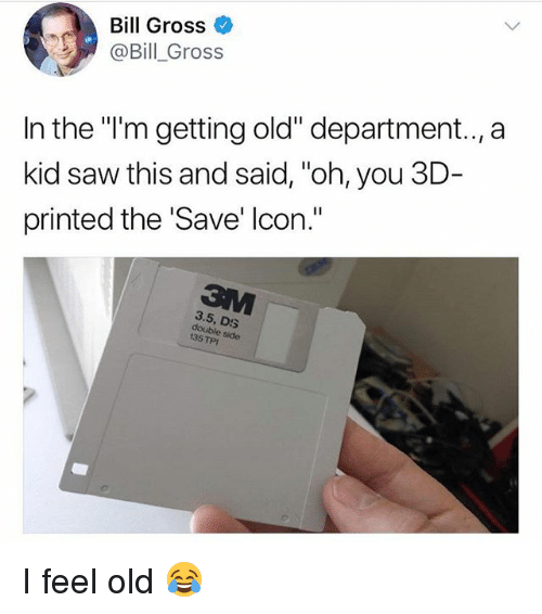 "I Feel Old: Bill Gross  @Bill Gross  In the ""i'm getting old"" department.., a  kid saw this and said, ""oh, you 3D-  printed the Save' lcon.""  3.5, DS  e side  135 TPI I feel old 😂"