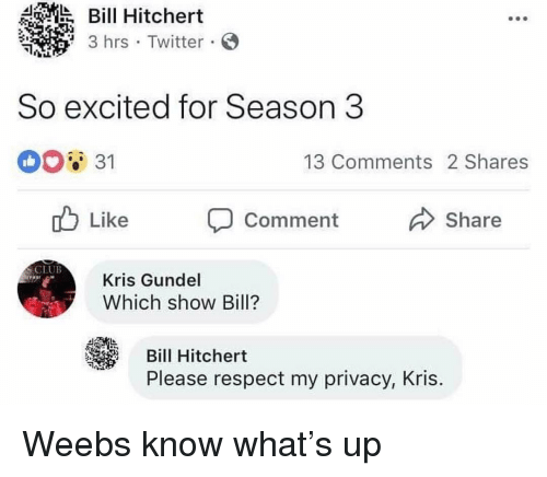 Respect, Twitter, and Dank Memes: Bill Hitchert  3 hrs Twitter S  So excited for Season 3  31  13 Comments 2 Shares  Like  Comment  Share  Kris Gundel  Which show Bill?  Bill Hitchert  Please respect my privacy, Kris. Weebs know what's up
