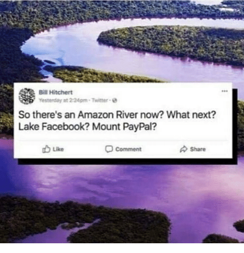 Amazon, Facebook, and Twitter: Bill Hitchert  Yesterday  at 224pm-Twitter e  So there's an Amazon River now? What next?  Lake Facebook? Mount PayPal?  Like  comment  Share