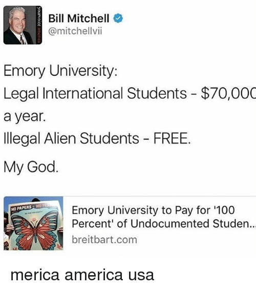 Illegal Alien: Bill Mitchell  @mitchell vii  Emory University:  Legal International Students $70,000  a year.  Illegal Alien Students FREE.  My God.  NO PAPERS N  Emory University to Pay for '100  Percent of Undocumented Studen  t breitbart com merica america usa