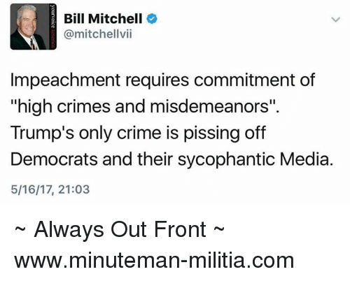 """Militia: Bill Mitchell  @mitchellvii  Impeachment requires commitment of  """"high crimes and misdemeanors""""  Trump's only crime is pissing off  Democrats and their sycophantic Media.  5/16/17, 21:03 ~ Always Out Front ~ www.minuteman-militia.com"""