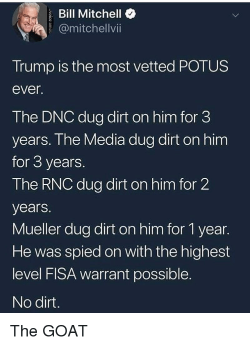 potus: Bill Mitchello  @mitchellvi  Trump is the most vetted POTUS  ever  The DNC dug dirt on him for 3  years. Ihe Media dug dirt on him  for 3 years  The RNC dug dirt on him for 2  years.  Mueller dug dirt on him for 1 year.  He was spied on with the highest  level FISA warrant possible  No dirt The GOAT
