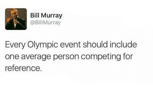 Bill Murray: Bill Murray  @Bill Murray  Every Olympic event should include  one average person competing for  reference