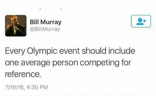 olympic: Bill Murray  @BillMurray  Every Olympic event should include  one average person competing for  reference.  7/19/16, 4:30 PM