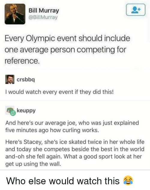 Bill Murray: Bill Murray  @BillMurray  Every Olympic event should include  one average person competing for  reference  crsbboq  I would watch every event if they did this!  keuppy  And here's our average joe, who was just explained  five minutes ago how curling works.  Here's Stacey, she's ice skated twice in her whole life  and today she competes beside the best in the world  and-oh she fell again. What a good sport look at her  get up using the wal Who else would watch this 😂